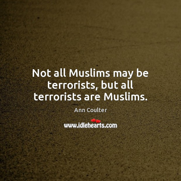 Not all Muslims may be terrorists, but all terrorists are Muslims. Image
