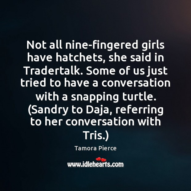 Not all nine-fingered girls have hatchets, she said in Tradertalk. Some of Tamora Pierce Picture Quote