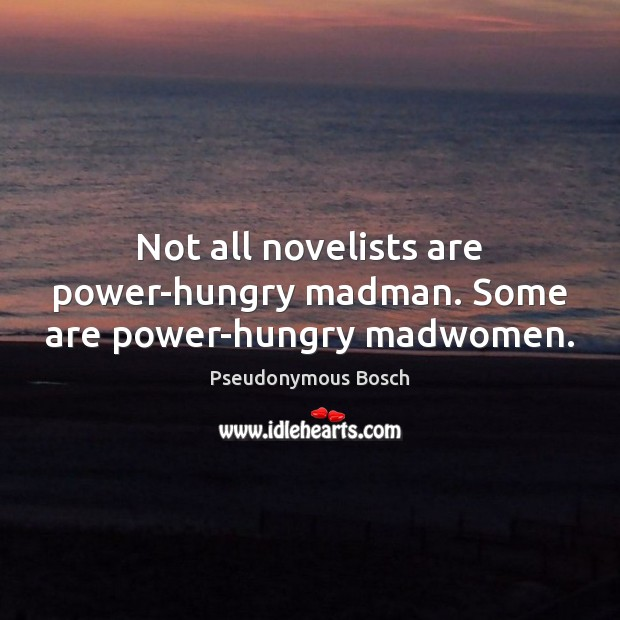 Not all novelists are power-hungry madman. Some are power-hungry madwomen. Image