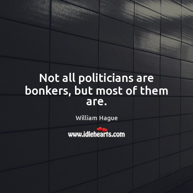 Not all politicians are bonkers, but most of them are. Image