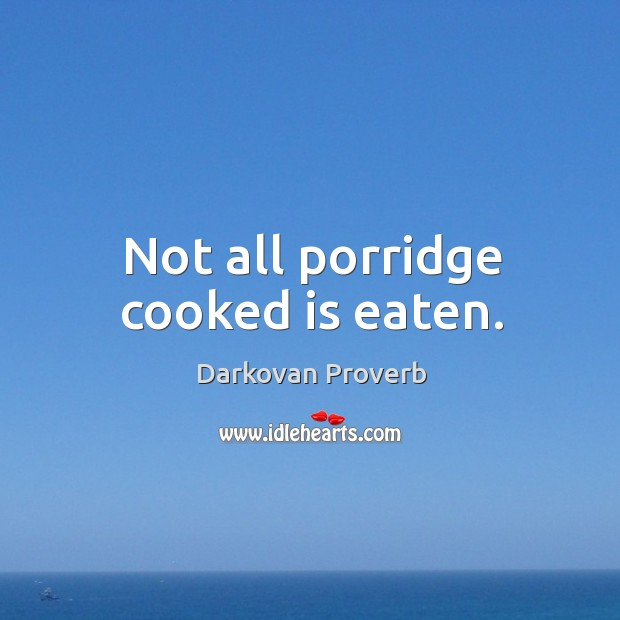 Not all porridge cooked is eaten. Darkovan Proverbs Image