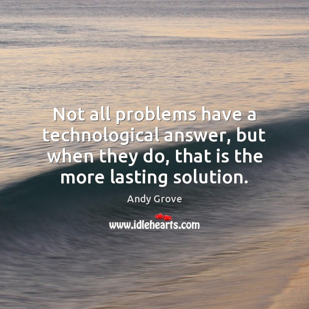 Not all problems have a technological answer, but when they do, that Andy Grove Picture Quote