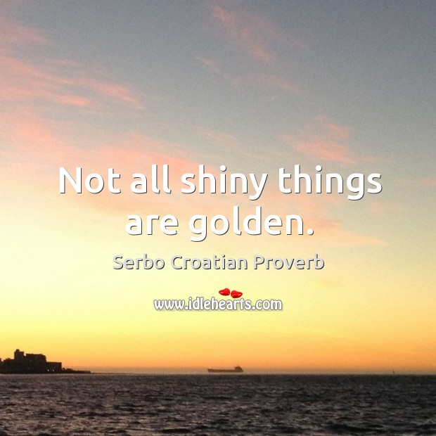 Not all shiny things are golden. Serbo Croatian Proverbs Image