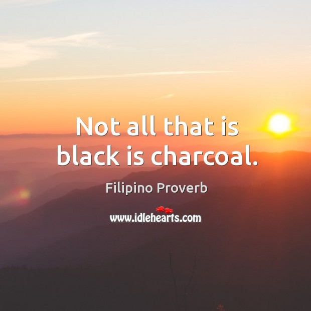 Not all that is black is charcoal. Filipino Proverbs Image