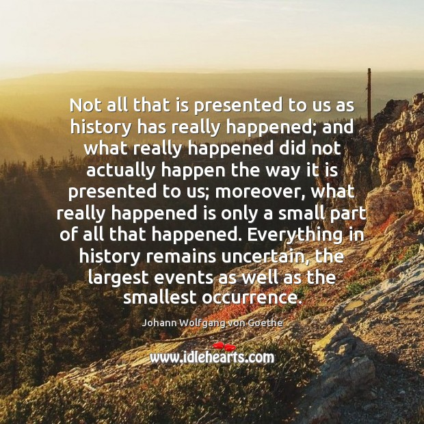 Not all that is presented to us as history has really happened; Johann Wolfgang von Goethe Picture Quote