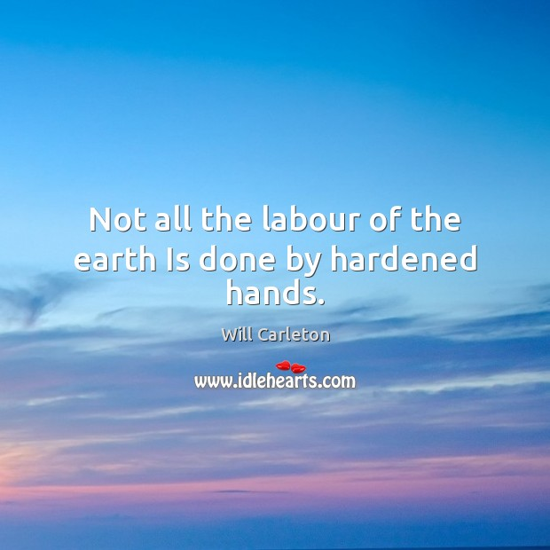 Not all the labour of the earth Is done by hardened hands. Image