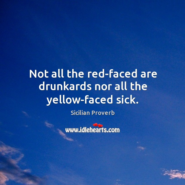 Image, Not all the red-faced are drunkards nor all the yellow-faced sick.