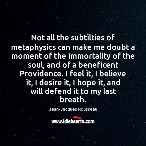 Not all the subtilties of metaphysics can make me doubt a moment Jean-Jacques Rousseau Picture Quote