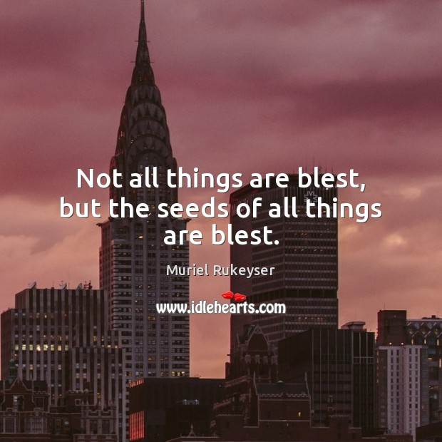 Not all things are blest, but the seeds of all things are blest. Muriel Rukeyser Picture Quote