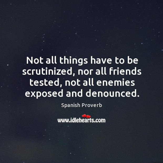 Not all things have to be scrutinized, nor all friends tested Spanish Proverbs Image