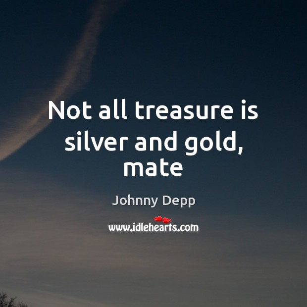 Image, Not all treasure is silver and gold, mate