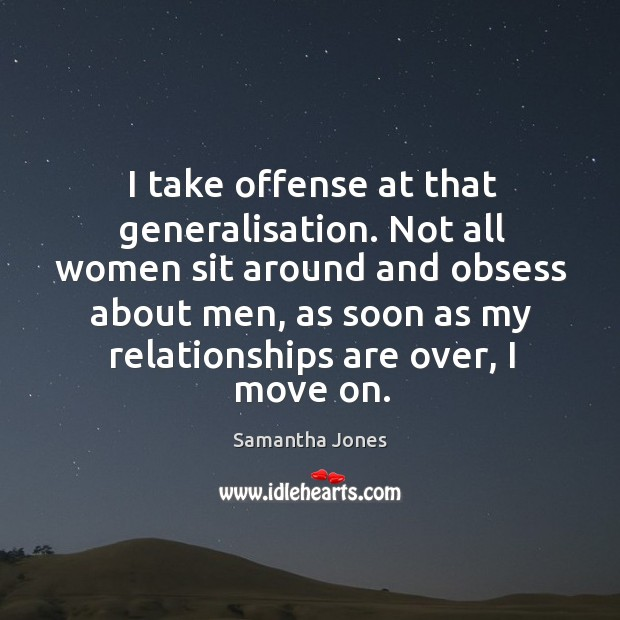 Not all women sit around and obsess about men, as soon as my relationships are over, I move on. Samantha Jones Picture Quote