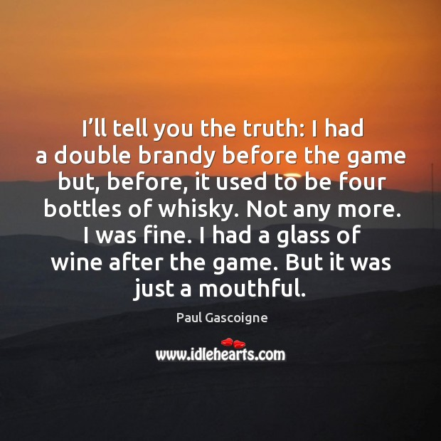 Not any more. I was fine. I had a glass of wine after the game. But it was just a mouthful. Image