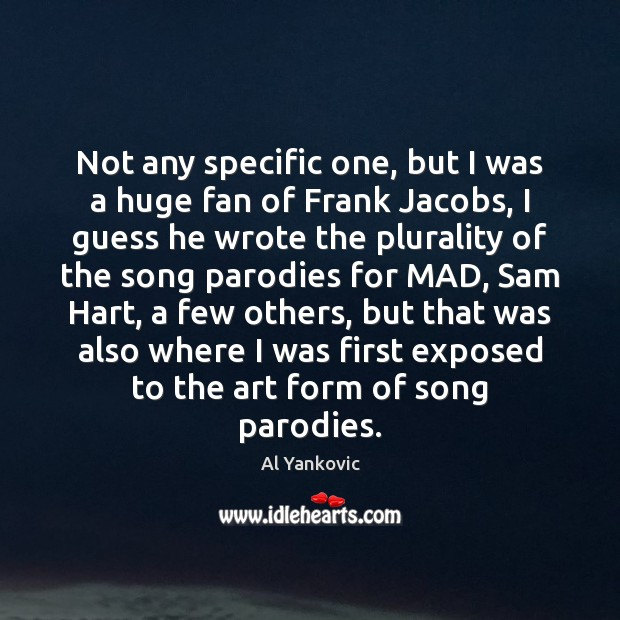 Not any specific one, but I was a huge fan of Frank Al Yankovic Picture Quote