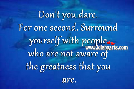 Surround Yourself With People Who Are Not Aware..