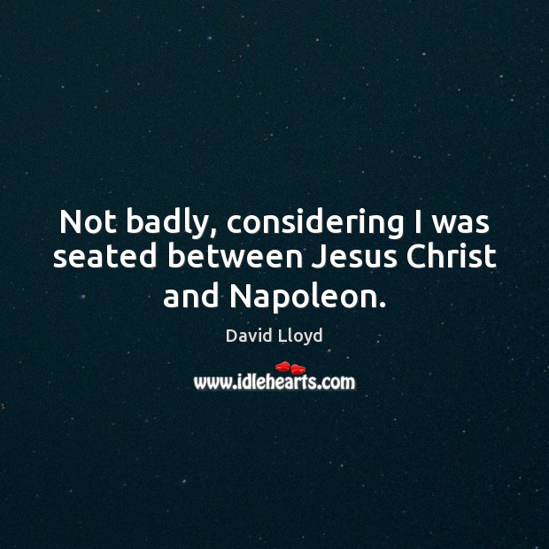 Not badly, considering I was seated between Jesus Christ and Napoleon. David Lloyd Picture Quote