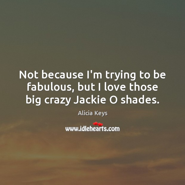 Not because I'm trying to be fabulous, but I love those big crazy Jackie O shades. Alicia Keys Picture Quote