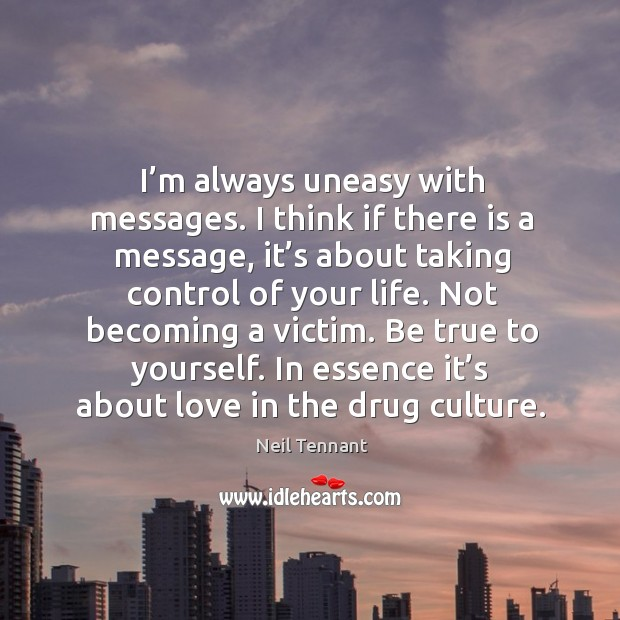 Not becoming a victim. Be true to yourself. In essence it's about love in the drug culture. Neil Tennant Picture Quote