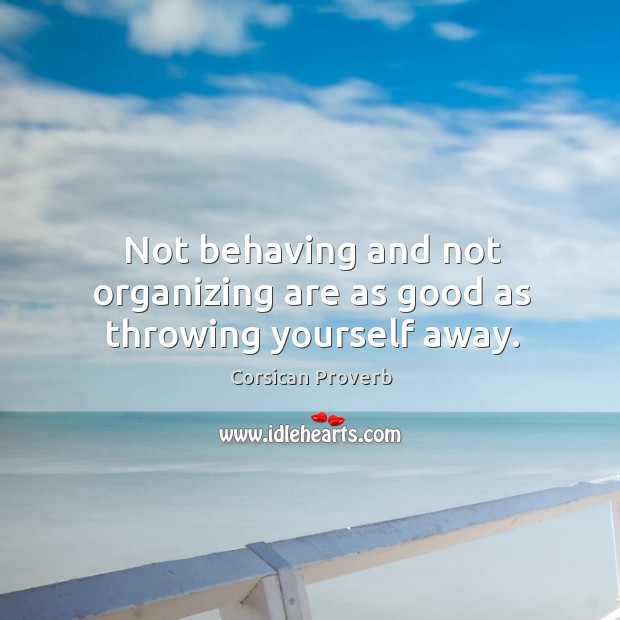 Not behaving and not organizing are as good as throwing yourself away. Corsican Proverbs Image