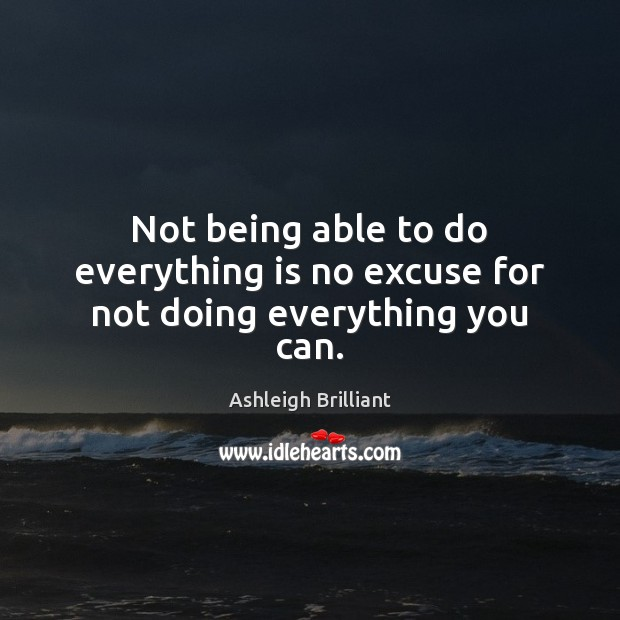 Not being able to do everything is no excuse for not doing everything you can. Image