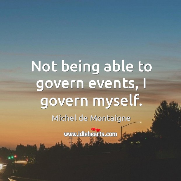 Image, Not being able to govern events, I govern myself.