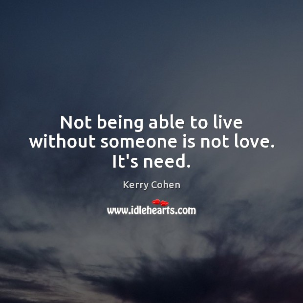 Not being able to live without someone is not love. It's need. Image