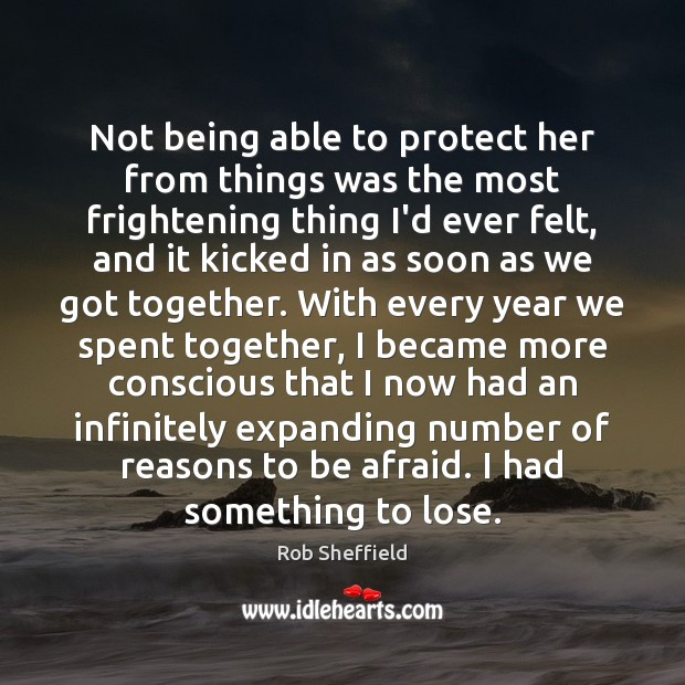 Not being able to protect her from things was the most frightening Rob Sheffield Picture Quote