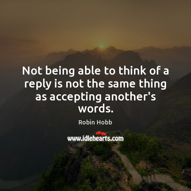 Not being able to think of a reply is not the same thing as accepting another's words. Robin Hobb Picture Quote