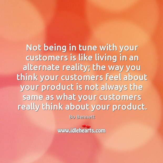 Not being in tune with your customers is like living in an alternate reality; the way you think Bo Bennett Picture Quote