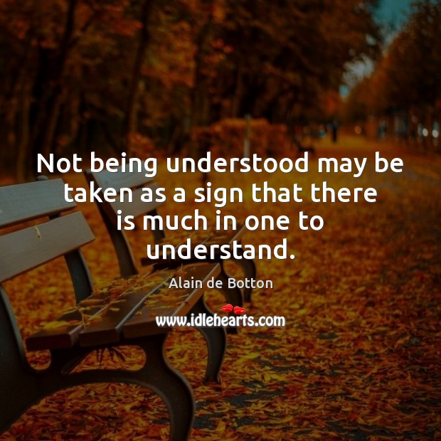 Not being understood may be taken as a sign that there is much in one to understand. Alain de Botton Picture Quote