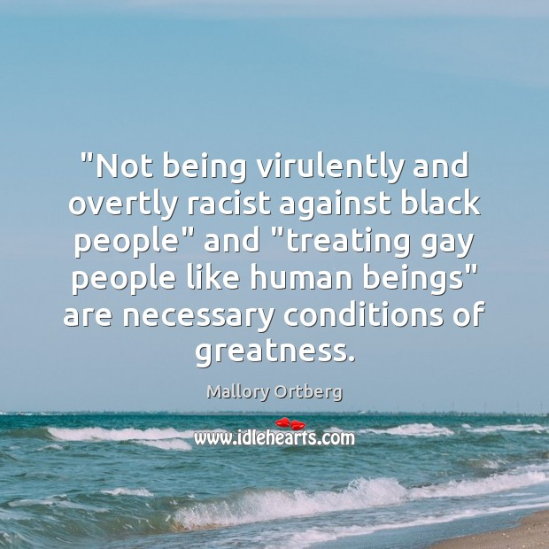 """""""Not being virulently and overtly racist against black people"""" and """"treating gay Mallory Ortberg Picture Quote"""