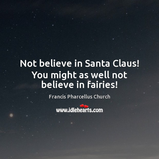 Image, Not believe in Santa Claus! You might as well not believe in fairies!