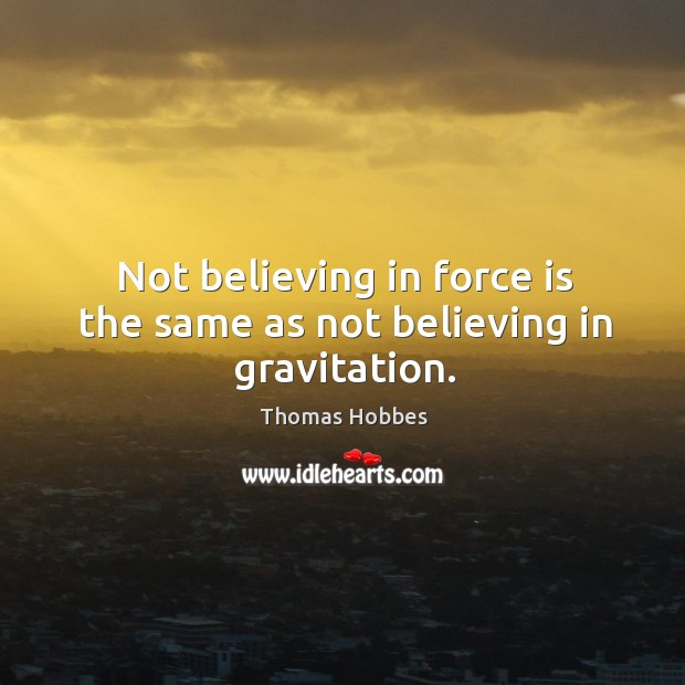 Not believing in force is the same as not believing in gravitation. Image