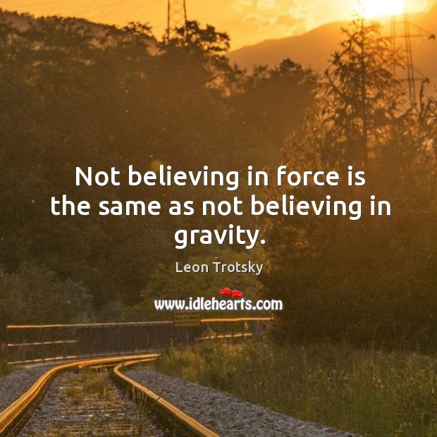 Not believing in force is the same as not believing in gravity. Leon Trotsky Picture Quote