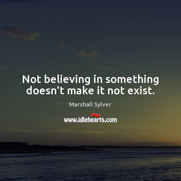 Not believing in something doesn't make it not exist. Marshall Sylver Picture Quote