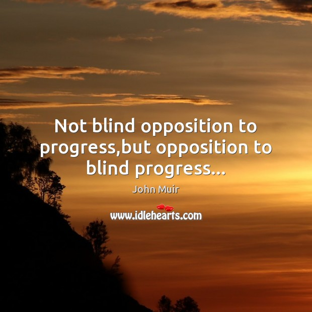Not blind opposition to progress,but opposition to blind progress… Image