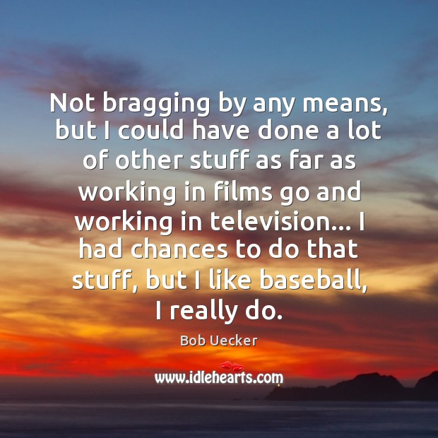 Not bragging by any means, but I could have done a lot Bob Uecker Picture Quote