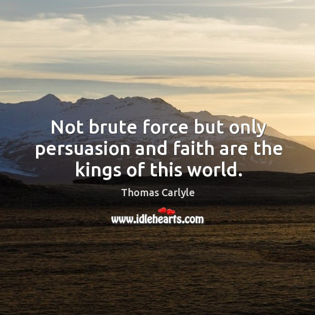 Not brute force but only persuasion and faith are the kings of this world. Image