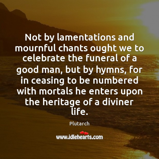 Not by lamentations and mournful chants ought we to celebrate the funeral Image