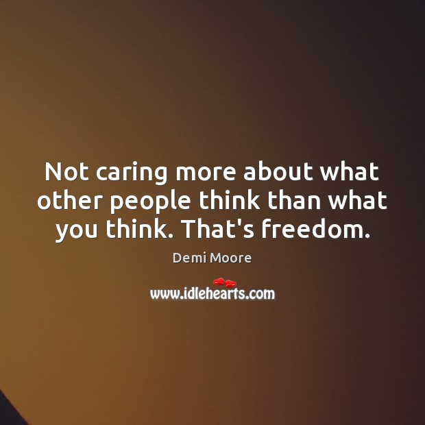 Not caring more about what other people think than what you think. That's freedom. Demi Moore Picture Quote