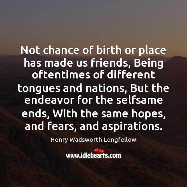 Not chance of birth or place has made us friends, Being oftentimes Image