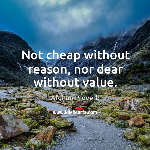 Not cheap without reason, nor dear without value. Afghan Proverbs Image