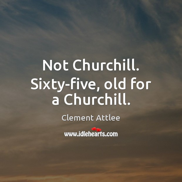 Not Churchill. Sixty-five, old for a Churchill. Clement Attlee Picture Quote