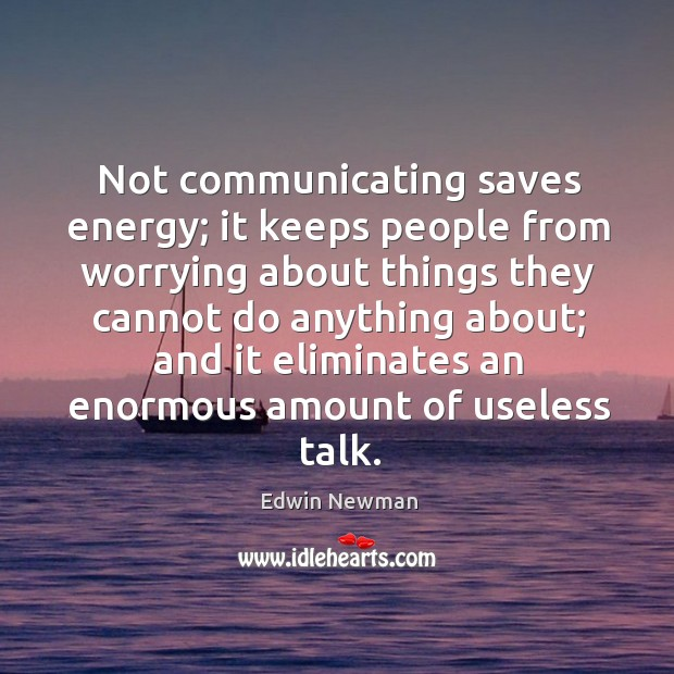 Not communicating saves energy; it keeps people from worrying about things they Image