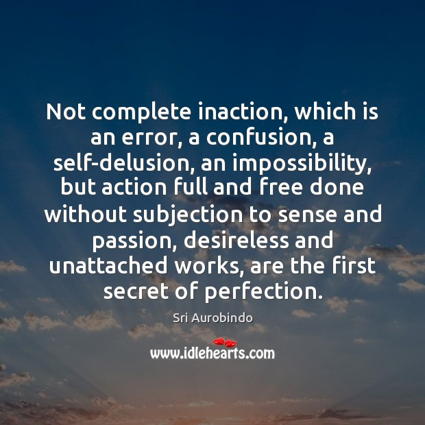 Not complete inaction, which is an error, a confusion, a self-delusion, an Image