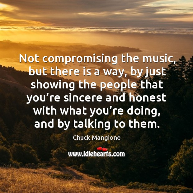 Not compromising the music, but there is a way, by just showing the people that you're Chuck Mangione Picture Quote