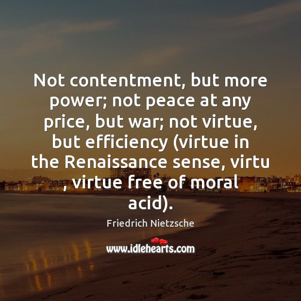 Image, Not contentment, but more power; not peace at any price, but war;