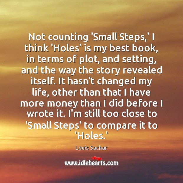 Not counting 'Small Steps,' I think 'Holes' is my best book, Louis Sachar Picture Quote
