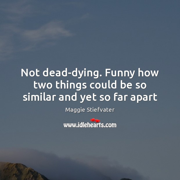 Not dead-dying. Funny how two things could be so similar and yet so far apart Image