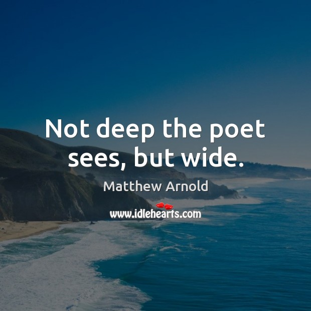 Not deep the poet sees, but wide. Matthew Arnold Picture Quote